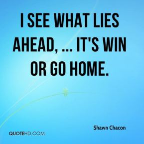 Shawn Chacon - I see what lies ahead, ... It's win or go home.