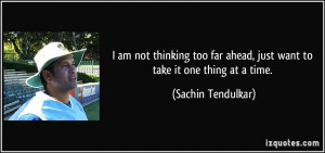 ... ahead, just want to take it one thing at a time. - Sachin Tendulkar