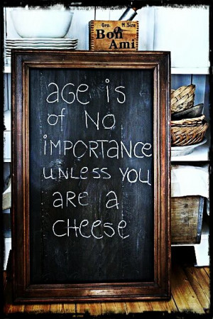Age Is Of No Importance Unless You Are A Cheese - Age Quote