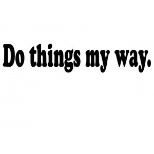 Do things My Way. - Sayings and Quotes - Do things my way. Your the ...