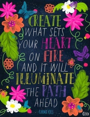Create what sets your heart on fire.