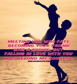 you was fate, becoming your friend was a choice, but falling in love ...