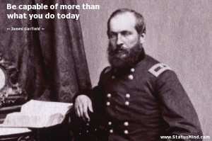 ... more than what you do today - James Garfield Quotes - StatusMind.com