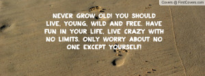 should live, young, wild and free. have fun in your life, live crazy ...