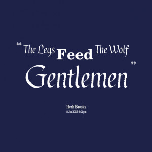 Quotes Picture: the legs feed the wolf gentlemen