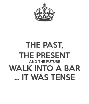 THE PAST, THE PRESENT AND THE FUTURE WALK INTO A BAR ... IT WAS TENSE