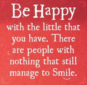 Be Happy with the little that you have. There are people with nothing ...