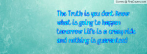 The Truth is you don't know what is going to happen tomorrow Life is a ...
