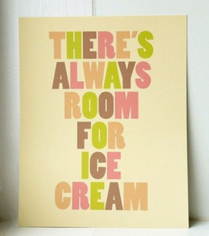via Quotes Worth Repeating / THERE'S ALWAYS ROOM FOR ICE CREAM ...