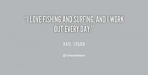 love fishing and surfing, and I work out every day.""