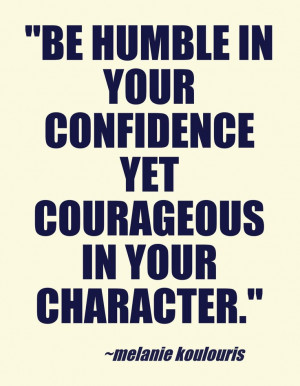 be humble in your confidence yet courageous in your character