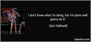 don't know what I'm doing, but I'm damn well gonna do it! - Geri ...
