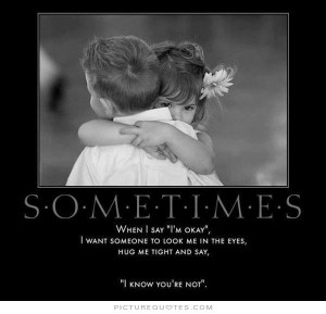 Sometimes, when I say 'I'm okay.' I want someone to look me in the ...