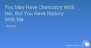 You May Have Chemistry With Her, But You Have History With Me.