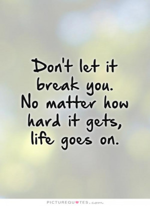 Don't Let It Break You. No Matter How Hard It Gets, Life Goes On ...
