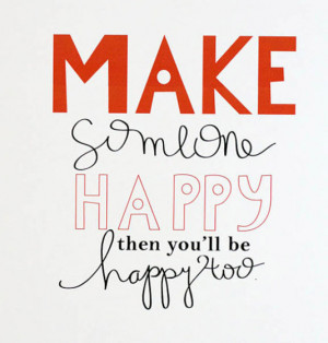 Make someone happy then you'll be happy too