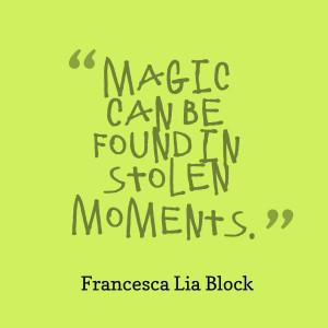 magic can be found in stolen moments ~ francesca lia block