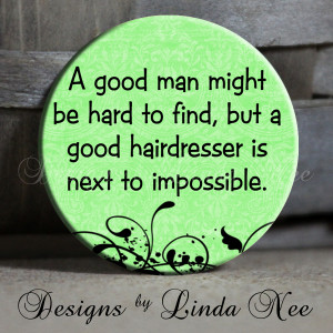 good man may be hard to find but a good hairdresser is next to ...