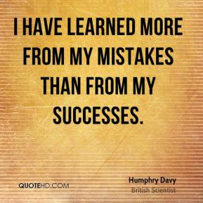 have learned more from my mistakes than from my successes.