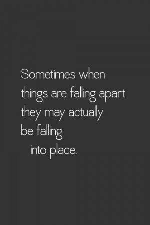 ... when things are falling apart they may actually be falling into place