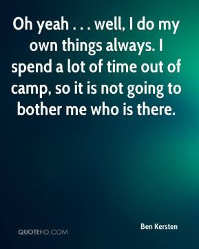 Ben Kersten - Oh yeah . . . well, I do my own things always. I spend a ...