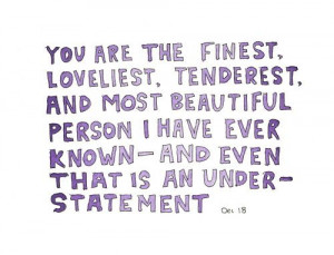 You are the finest, loveliest, tenderest and most beautiful person I ...