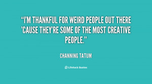 ... weird people out there 'cause they're some of the most creative people