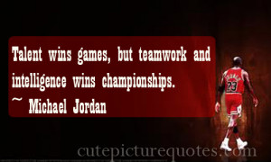 Talent wins games , but teamwork and intelligence wins championships ...