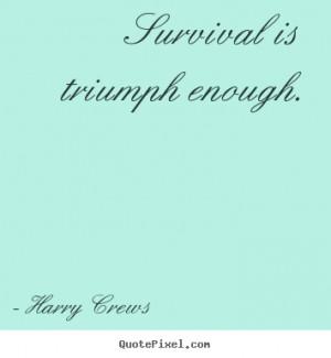 survival is triumph enough harry crews more success quotes love quotes ...