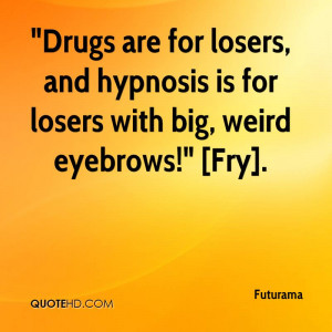 Drugs are for losers, and hypnosis is for losers with big, weird ...