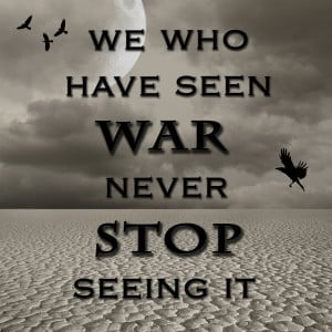 We Who Have Seen War Never Stop Seeing It