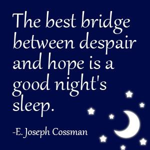 ... between despair and hope is a good night's sleep. -E. Joseph Cossman