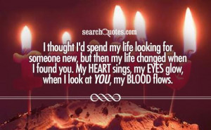 ... found you. My heart sings, my eyes glow, when I look at you, my blood