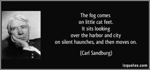 The fog comes on little cat feet. It sits looking over the harbor and ...