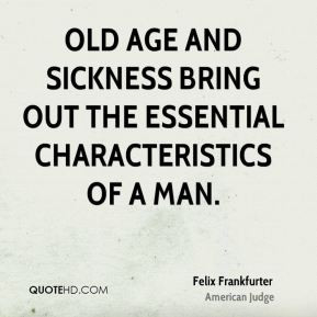 Felix Frankfurter - Old age and sickness bring out the essential ...
