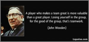 ... the group, for the good of the group, that's teamwork. - John Wooden