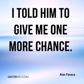 Alan Faneca - I told him to give me one more chance.