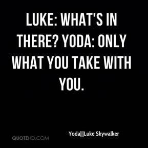 Yoda|||Luke Skywalker - Luke: What's in there? Yoda: Only what you ...