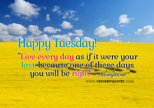 ... as if it were your last – Happy Tuesday Good Morning Picture Quote