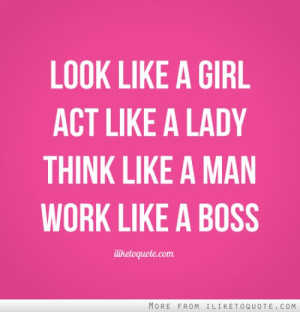 Look like a girl. Act like a lady. Think like a man. Work like a boss.