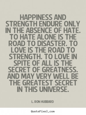 Happiness and strength endure only in the absence of hate. to hate.. L ...