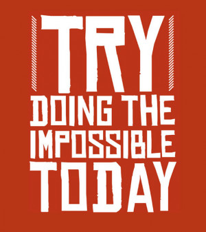 Try doing the impossible today