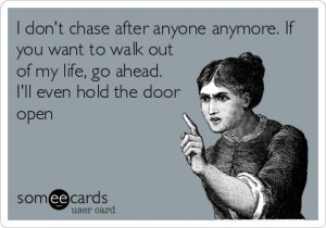 don't chase after anyone anymore. If you want to walk out of my life ...