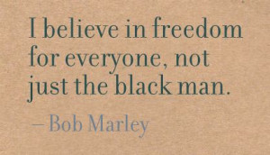 ... Believe In Freedom for Everyone,Not Just the Black Man ~ Freedom Quote