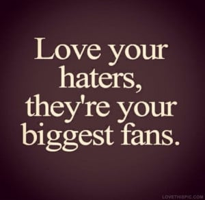 Love My Haters Quotes Love your haters