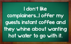 don't like complainers...I offer my guests instant coffee and they ...