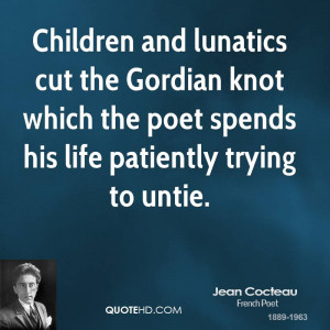 Children and lunatics cut the Gordian knot which the poet spends his ...