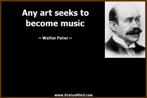 Any art seeks to become music - Walter Pater Quotes - StatusMind.com