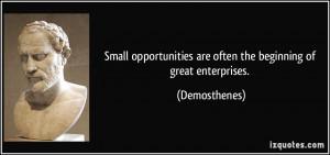 ... are often the beginning of great enterprises. - Demosthenes