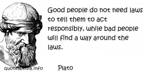 Plato - Good people do not need laws to tell them to act responsibly ...